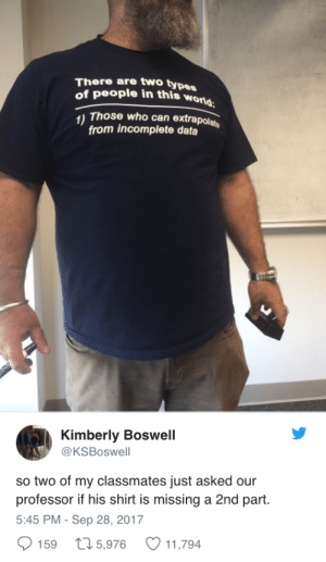 Life, Data, and Who: There are two types  of people in this wo  Those who can extrapolats  from incomplete data  Kimberly Boswell  @KSBoswell  so two of my classmates just asked our  professor if his shirt is missing a 2nd part.  5:45 PM - Sep 28, 2017  159 t 5,976 11,794 I need this professor in my life