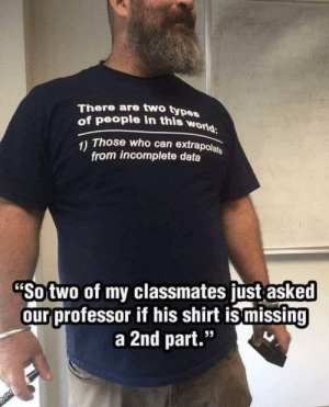 "World, Data, and Who: There are two types  of people in this world  1) Those who can extrapolate  from incomplete data  ""So two of my classmates just asked  our professor if his shirt ismissing  a 2nd part."" Inclompete data"