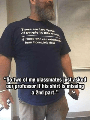 """Two Types Of People: There are two types  of people in this world  1) Those who can extrapolate  from incomplete data  """"So two of my classmates just asked  our professor if his shirt is missing  a 2nd part.""""  95"""