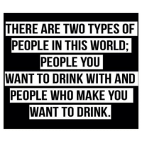 THERE ARE TWO TYPES OF  PEOPLE IN THIS WORLD;  PEOPLE YOU  WANT TO DRINK WITH AND  PEOPLE WHO MAKE YOU  WANT TO DRINK Both people are valid excuses to drink. thenewsclan drunk wine humpday truth haha whatpersonareyou