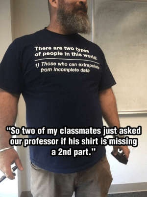 "Funny, World, and Data: There are two types  of people in this world  Those who can extrapolate  from incomplete data  1)  ""Sotwo of my classmates just asked  ourprofessor if his shirt ismissing  a 2nd part.""  C6 Intellectuals via /r/funny https://ift.tt/2OtiXtq"