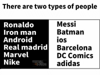 There are two types of people  Messi  Ronaldo  Batman  Iron man  Android  IOS  Real madrid  Barcelona  Marvel  DC Comics  Nike  A adidas  RENA Which side you belong?