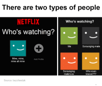 There are two types of people  NETFLIX  Who's watching?  Who's watching?  Me  Scrounging mate  Mine, mine,  Add Profile  mine all mine  scrounging  Who even  mate's ex  knows???  Source: buzzfeeduk