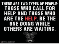 Memes, 🤖, and The Help: THERE ARE TWO TYPES OF PEOPLE  THOSE WHO CALL FOR  HELP AND THOSE WHO  ARE THE  HELP  BE THE  ONE DOING WHILE  OTHERS ARE WAITING  @RANGERUP Get in there and be the help.   RangerUp.com