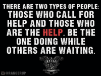 Memes, 🤖, and The Help: THERE ARE TWO TYPES OF PEOPLE  THOSE WHO CALL FOR  HELP AND THOSE WHO  ARE THE  HELP  BE THE  ONE DOING WHILE  OTHERS ARE WAITING  @RANGERUP Run toward danger.   RangerUp.com