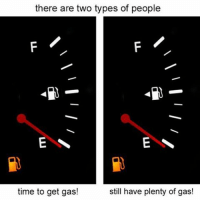 there are two types of people  time to get gas!  still have plenty of gas! me on the right.