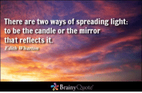 Memes, Mirror, and Candles: There are two ways of spreading light:  to be the candle or the mirror  that reflects it.  Edith Wharton  Brainy  Quote There are two ways of spreading light: to be the candle or the mirror that reflects it. - Edith Wharton https://www.brainyquote.com/quotes/quotes/e/edithwhart100511.html #brainyquote #QOTD #light #sky