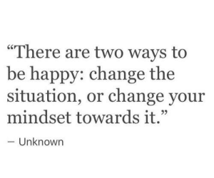 "Happy, Change, and Be Happy: ""There are two ways to  be happy: change the  situation, or change your  mindset towards it.""  Unknown"
