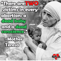 True words from Mother Teresa.: There are  victims in every  abortion: a  dead baby  and a dead  Cons CIence.  Mother  Teresa  NPLA True words from Mother Teresa.