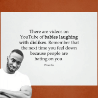 Memes, Prince, and Videos: There are videos on  YouTube of babies laughing  with dislikes. Remember that  the next time you feel down  because people are  hating on you.  Prince Ea If you stop to throw stones at every dog that barks, you'll never reach your destination. Motivation Inspire Positive Greatness PrinceEa Gratefulness Liveinthemoment