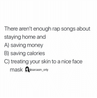 Funny, Memes, and Money: There aren't enough rap songs about  staying home and  A) saving money  B) saving calories  C) treating your skin to a nice face  mask A  @sarcasm only SarcasmOnly