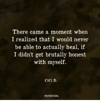 Brutally Honest: There came a moment when  I realized that I would never  be able to actually heal, if  I didn't get brutally honest  with myself.  CiCi B.  wordables.