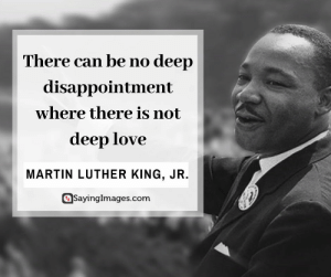 Life, Love, and Martin: There can be no deep  disappointment  where there is not  deep love  MARTIN LUTHER KING, JR.  SayingImages.com 19 Deep Quotes That'll Make You Think Hard About Life #sayingimages #deepquotes #quotes