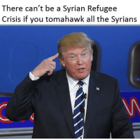 Memes, All The, and 🤖: There can't be a Syrian Refugee  Crisis if you tomahawk all the Syrians the memes must go on
