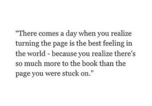 """Best, Book, and World: """"There comes a day when you realize  turning the page is the best feeling in  the world - because you realize there's  so much more to the book than the  page you were stuck on.""""  05"""