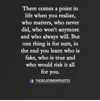Fake, Life, and Memes: There comes a point in  life when you realize,  who matters, who never  did, who won't anymore  and who always will. But  one thing is for sure, in  the end vou learn who is  fake, who is true and  who would risk it all  for you.  fTHERELATIONSHIPOUOTES
