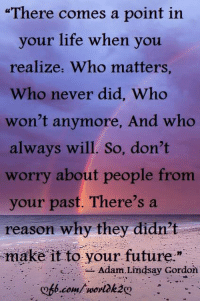 """<3: """"There comes a point in  your life when you  realize, Who matters,  Who never did, Who  won't anymore, And who  always will. So, don't  worry about people from  your past. There's a  reason why they didn't  make it to your future.""""  -Adam, Lindsay Gordon <3"""