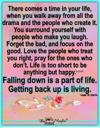 Bad, Life, and Love: There comes a time in your life,  when you walk away from all the  drama and the people who create it.  You surround yourself with  people who make you laugh.  Forget the bad, and focus on the  good. Love the people who treat  you right, pray for the ones who  don't. Life is too short to be  anything but happy.a  Falling down is a part of life.  Getting back up is living.  Jose'N. Harris There comes a time in your life... The Horse Mafia® Cowgirl Charity and The Horse Mafia®
