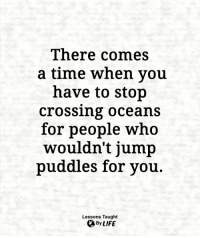 Life, Memes, and Time: There comes  a time when you  have to stop  crossing oceans  for people who  wouldn't jump  puddles for you  Lessons Taught  By LIFE <3