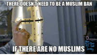 I haven't posted in awhile. Here's one taken from the group, thanks Marko!   -Shieldmaiden: THERE DOESNTNEED BEAMUSLIM BAN  IF THERE ARE NO MUSLIMS I haven't posted in awhile. Here's one taken from the group, thanks Marko!   -Shieldmaiden