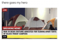 Black Friday, Friday, and News: there goes my hero  LIVE  BREAKING NEWS  MAN IN BEAR COSTUME ARRESTED FOR TEARING APART TENTS  OF BLACK FRIDAY CAMPERS  12:54 What a legend