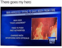 "😂😂 (@fvckyoumeme): There goes my hero  MANARRESTED TRYING TO SAVE BEER FROM FIRE  SIOUX FALLS  MAN USED  ""POOR JUDGEMENT""  TRIED TO PUSH  PASTAUTHORITIES  CHARGED WITH  INTERFERING WITH OFFICIALS  KVRR  LOCAL NEWS  KVMR.COM 😂😂 (@fvckyoumeme)"