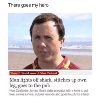 Beer, Dank, and News: There goes my hero  News World news > New Zealand  Man fights off shark, stitches up own  leg, goes to the pub  New Zealander James Grant stabs predator with a knife to get  free, swims ashore, sutures wounds and goes to pub for a beer