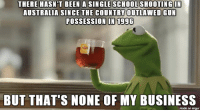 "Advice, School, and Tumblr: THERE HASN'T BEEN A SINGLE SCHOOL SHOOTING IN  AUSTRALIA SINCE THE COUNTRY OUTLAWED GUN  POSSESSION IN 1996  BUT THAT'S NONE OF MY BUSINESS  made on imgur <p><a href=""http://advice-animal.tumblr.com/post/170914232502/just-going-to-leave-this-here"" class=""tumblr_blog"">advice-animal</a>:</p>  <blockquote><p>Just going to leave this here.</p></blockquote>"