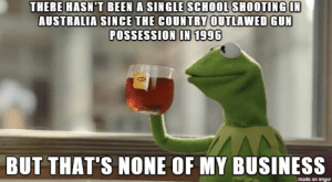 School, Australia, and Business: THERE HASN'T BEEN A SINGLE SCHOOL SHOOTING IN  AUSTRALIA SINCE THE COUNTRY OUTLAWED GUN  POSSESSION IN 1996  BUT THAT'S NONE OF MY BUSINESS  made on imgur Just going to leave this here.