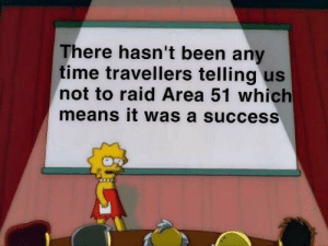 Time, Success, and Been: There hasn't been any  time travellers telling us  not to raid Area 51 which  means it was a success yoooo whaatttt
