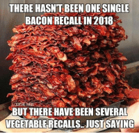 Dank, Been, and 🤖: THERE HASN'T BEEN ONESINGLE  BACONRECALLIN 2018  BUT THERE HAVE BEEN SEVERAL  VEGETABLERECALLS JUST SAYING