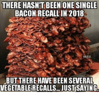 THERE HASNTBEEN ONESINGLE  BACON RECALL IN 2018  BUT THERE HAVE BEEN SEVERAL  VEGETABLE RECALLS.. JUST SAYING