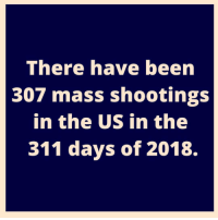 Been, Mass, and This: There have been  307 mass shootings  in the US in the  311 days of 2018. This needs to stop 😔🙏 https://t.co/sSqtl80ILd