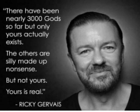 "Club, God, and Tumblr: ""There have been  nearly 3000 Gods  so far but only  yours actually  exists.  The others are  silly made up  nonsense.  But not yours.  Yours is real.""  RICKY GERVAIS <p><a href=""http://laughoutloud-club.tumblr.com/post/163094828159/protip-you-are-actually-god"" class=""tumblr_blog"">laughoutloud-club</a>:</p>  <blockquote><p>PROTIP: You are actually God.</p></blockquote>"