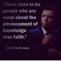 "Are you that voice?: ""There have to be  people who are  vocal about the  advancement of  knowledge  over faith.""  Seth MacFarlane Are you that voice?"