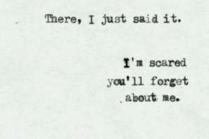Life, Love, and Target: There, I just said it.  I'n scared  you'll forget  about me. remanence-of-love:  I'm scared you'll forget about me…  Follow for more relatable love and life quotes     feel free to message me or submit posts!!