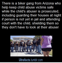 "Af, Being Alone, and America: There is a biker gang from Arizona who  help keep child abuse victims safe  while the child's abuser is prosecuted,  including guarding their houses at night  person is not yet in jail and attending  court with the child, shielding them so  they don't have to look at their abuser  Ultrafacts.tumblr.com <p><a href=""https://mjaydziarand.tumblr.com/post/175493196475/instructor144-bowtomypointlesswords"" class=""tumblr_blog"">mjaydziarand</a>:</p> <blockquote> <p><a href=""https://instructor144.tumblr.com/post/175214147721/bowtomypointlesswords-hurtlittleboy"" class=""tumblr_blog"">instructor144</a>:</p> <blockquote> <p><a href=""https://bowtomypointlesswords.tumblr.com/post/175112935645/hurtlittleboy-bama-5sos-copperbadge"" class=""tumblr_blog"">bowtomypointlesswords</a>:</p> <blockquote> <p><a href=""https://hurtlittleboy.tumblr.com/post/171593202673/bama-5sos-copperbadge-drgaellon"" class=""tumblr_blog"">hurtlittleboy</a>:</p> <blockquote> <p><a href=""http://bama-5sos.tumblr.com/post/163003043369/copperbadge-drgaellon-racethewind10"" class=""tumblr_blog"">bama-5sos</a>:</p> <blockquote> <p><a href=""http://copperbadge.tumblr.com/post/156508214295/drgaellon-racethewind10"" class=""tumblr_blog"">copperbadge</a>:</p> <blockquote> <p><a href=""https://drgaellon.tumblr.com/post/156472902049/racethewind10-rowsdower-saves-us"" class=""tumblr_blog"">drgaellon</a>:</p> <blockquote> <p><a class=""tumblr_blog"" href=""http://racethewind10.tumblr.com/post/145514956456"">racethewind10</a>:</p> <blockquote> <p><a class=""tumblr_blog"" href=""http://rowsdower-saves-us.tumblr.com/post/145511404983"">rowsdower-saves-us</a>:</p> <blockquote> <p><a class=""tumblr_blog"" href=""http://your-uncle-dave.tumblr.com/post/145510671699"">your-uncle-dave</a>:</p> <blockquote> <p><a class=""tumblr_blog"" href=""http://tinyfloatingwhales.tumblr.com/post/145433359290"">tinyfloatingwhales</a>:</p> <blockquote> <p><a class=""tumblr_blog"" href=""http://kikithegirl.tumblr.com/post/139832743451"">kikithegirl</a>:</p> <blockquote> <p><a class=""tumblr_blog"" href=""http://uriesays.tumblr.com/post/128608926276"">uriesays</a>:</p> <blockquote> <p><a class=""tumblr_blog"" href=""http://clatterbane.tumblr.com/post/127594082088"">clatterbane</a>:</p> <blockquote> <p><a class=""tumblr_blog"" href=""http://haydengise.tumblr.com/post/117367190509"">haydengise</a>:</p> <blockquote> <p><a class=""tumblr_blog"" href=""http://ultrafacts.tumblr.com/post/116782475471"">ultrafacts</a>:</p> <blockquote> <p><a class=""tumblr_blog"" href=""http://groovypirate.tumblr.com/post/114871909793"">groovypirate</a>:</p> <blockquote> <p><a class=""tumblr_blog"" href=""http://bee-the-gatekeeper.tumblr.com/post/114860323866"">bee-the-gatekeeper</a>:</p> <blockquote> <p><a class=""tumblr_blog"" href=""http://chauvinistsushi.tumblr.com/post/73285652489"">chauvinistsushi</a>:</p> <blockquote> <p><a class=""tumblr_blog"" href=""http://bebinn.tumblr.com/post/73284898219"">bebinn</a>:</p> <blockquote> <p><a class=""tumblr_blog"" href=""http://hellkatsally.tumblr.com/post/69155245631"">hellkatsally</a>:</p> <blockquote> <p><a class=""tumblr_blog"" href=""http://ultrafacts.tumblr.com/post/69123997330"">ultrafacts</a>:</p> <blockquote> <p><a href=""http://t.umblr.com/redirect?z=http%3A%2F%2Fwww.azcentral.com%2Fnews%2Fazliving%2Farticles%2F2012%2F07%2F13%2F20120713bikers-against-child-abuse-make-abuse-victims-feel-safe.html&t=ODM0YmNlZjU1OGQ0N2M4OWViZTc3ODJmMWQ2YTc3MDdjNDVlZjhmZCxkdXJXRXFBdg%3D%3D"">Source</a> </p> </blockquote> <p>These dudes are fucking legit.  They don't just show up one day in court, either, they actually make friends with the kids and let them know they have a support system and that there are people in the world who care about them and will always have their back.  And less important, but also cool, is that the few times a couple of them have come into my cafe, they've been super friendly and polite and when I told one of the guys that I noticed his Bikers Against Child Abuse patch and wanted him to know how awesome I thought he was because of it, he got kind of shy and blushed and said, ""The kids are the awesome ones, we just let them know they're allowed to be brave.""</p> </blockquote> <p>The source is long, but so, so good. These men and women are available in 36 states, 24 hours a day to stand guard at home, in court, at school, even if the child has a nightmare. Many of them are survivors of childhood abuse as well, and know what it's like to feel scared and alone.</p> <blockquote> <p>In court that day, the judge asked the boy, ""Are you afraid?"" No, the boy said.</p> <p>Pipes says the judge seemed surprised, and asked, ""Why not?""</p> <p>The boy glanced at Pipes and the other bikers sitting in the front row, two more standing on each side of the courtroom door, and told the judge, ""Because my friends are scarier than he is.""</p> </blockquote> </blockquote> <p>Actual tears.. hnngh</p> </blockquote> <p>Show me more of people like this, world. I give up on humans too easily.</p> </blockquote> <p>where do i sign up for this,i want to be in this gang</p> </blockquote> <p><figure data-orig-height=""157"" data-orig-width=""236"" data-orig-src=""https://78.media.tumblr.com/63a3564117b89dcd6dab6fe98fd97299/tumblr_inline_nn1a6bdPLL1rxwfvw_540.jpg""><img src=""https://78.media.tumblr.com/83faa038a9f7185dd81df5e54ac8960e/tumblr_inline_p7gsh7cjg61s60xxc_540.jpg"" class="""" data-orig-height=""157"" data-orig-width=""236"" data-orig-src=""https://78.media.tumblr.com/63a3564117b89dcd6dab6fe98fd97299/tumblr_inline_nn1a6bdPLL1rxwfvw_540.jpg""/></figure><figure class=""tmblr-full"" data-orig-height=""168"" data-orig-width=""300"" data-orig-src=""https://78.media.tumblr.com/7e4ea07a629fa2f84687cb2640d733c2/tumblr_inline_nn1a6jblzo1rxwfvw_540.jpg""><img src=""https://78.media.tumblr.com/cc39dc5e60dd28cc3520f709000d7aa4/tumblr_inline_p7gsh7v2MP1s60xxc_540.jpg"" class="""" data-orig-height=""168"" data-orig-width=""300"" data-orig-src=""https://78.media.tumblr.com/7e4ea07a629fa2f84687cb2640d733c2/tumblr_inline_nn1a6jblzo1rxwfvw_540.jpg""/></figure></p> </blockquote> <p>This is fucking amazing. It may be out of character for me to say this but rock on</p> </blockquote> <p><em>Bikers Against Child Abuse was founded in 1995 by a Native American child psychologist whose ride name is Chief, when he came across a young boy who had been subjected to extreme abuse and was too afraid to leave his house. He called the boy to reach out to him, but the only thing that seemed to interest the child was Chief's bike. Soon, some 20 bikers went to the boy's neighborhood and were able to draw him out of his house for the first time in weeks.</em></p> <em>Chief's thesis was that a child who has been abused by an adult can benefit psychologically from the presence of even more intimidating adults that they know are on their side. ""When we tell a child they don't have to be afraid, they believe us,"" Arizona biker Pipes told azcentral.com. ""When we tell them we will be there for them, they believe us.""</em><br/>( <a href=""http://t.umblr.com/redirect?z=http%3A%2F%2Fm.huffpost.com%2Fus%2Fentry%2F1681351&t=ZTM1Y2Q0YjlkZTc2NTFmMDE2YmMwOWVkMDU0OTJmNWNjMWVhNTdmOSxkdXJXRXFBdg%3D%3D"">Article</a>) <p><a href=""http://t.umblr.com/redirect?z=http%3A%2F%2Fbacaworld.org%2Ffaqs%2F&t=YTIzNDI5NzgyYWZiYzBhMmZjMGE3MWE1NWFkMmEyMTM3OTgxNTJiMSxkdXJXRXFBdg%3D%3D"">More about BACA</a>, from their site</p> </blockquote> <p>My parents are a part of this organization and they are metal af</p> <p><br/>They go on runs to protect the child if they feel even the slightest threatened no matter where. If the child needs them to go on vacation with them, they do. Bikers come from across the nation to watch over and take shifts for these kids. And the best part is once you're adopted into this family as a BACA kid, you're always one. Even when you're 40 and the perp gets released from jail, they'll come meet with you and find your best options for avoiding the person and maintaining the life you've built for yourself. Once a BACA child, always a BACA child. In Florida, there's 100% rate for identifying the perp based on the child's testimony. Why? Because BACA stands with the child and supports the child so they feel comfortable enough to point out their attacker. </p> <p><br/>What's better than a badass biker gang being on your side???</p> </blockquote> <p>NATIVE AMERICAN CHILD PSYCHOLOGIST WHO IS A BIKER AND NAMED HIMSELF CHIEF HELL YES I'M HERE FOR THAT AND BIKERS BEING BAD ASS TO PROTECT KIDS. HELL YEAH.</p> </blockquote> <p>it's back! I will always reblog BACA</p> </blockquote> <p>Damn good people.</p> </blockquote> <p>I know they wouldn't consider themselves such, but these people are freaking heroes and the world is a better place because of them. </p> </blockquote> <p>Hey folks, it talks about this in the article but its not mentioned in this post, BACA is a 501 © (3) charity that depends in part on donations to help pay for stuff like gas for their bikes. If you want to help, consider <a href=""http://bacaworld.org/merchandise/"">donating.</a> </p> </blockquote> <p><a class=""tumblelog"" href=""https://tmblr.co/m4NhE35_wP-galEMhhRsY0A"">@copperbadge</a> You like posting about heroes, Sam. Seems like this would be up your alley.</p> </blockquote> <p>I love these folks! I've reblogged them before but it's wonderful to see the donation information has been added. </p> </blockquote>  <p>Always reblog. Keep doing what you're doing y'all.</p> </blockquote> <p>Guys? This post changed my life. I saw this post. Forever ago. And thought it was only in america… and wished desperately that they could help me. But then I saw it again, during a bad episode, and checked their site. They aren't just in the USA</p> <p>They're in Canada as well and probably other countries. I met and talked with a native guy who runs the place near me. His name is Shaman. I got in, and I'm considered a BACA child now. Despite being 17, turning 18 when I talked to them. They spent time with me when my abuser was over, they gave me therapy resources. They give you something called a 'level 1′ where they go to your house with as many bikers as they can, i shit you not a solid 20-40 bikers came from even out of province, and met me. I got to choose my biker name and I got a vest with patches on it and my name on it. They all hugged a Teddybear before giving it to me, and told me if I ever felt the BACA bear was running out of love, to give them a call and they'd refill it for me, and then I got a ride on one of their bikes. Just a day or so ago I went to an annual party with them and they we ate food one of them cooked and had a lot of laughs. </p> <p>I've never felt as loved as I did being a part of the BACA family. They also gave me dog tags with the names, and phone numbers of my 2 workers.  So I can call them whenever I feel scared. </p> <h2>BACA is an absolutely wonderful group that will do everything in it's power to help any child whos been abused. </h2> <p>And it doesn't end when you're 18 either. As long as you get in contact/get your level 1 before you're 18? you're ALWAYS a BACA kid. I'm 18 now and they still invite me to parties, ask me if I'm okay, and are there for me. They're still trying to find me resources for therapy. </p> <h2>BACA has changed my fucking life. </h2> <p>I hope you all can read this, and reblog it knowing from someone who fucking been with them, that they are absolutely amazing. </p> </blockquote>  <p>This is truly amazing, I'm so glad people like this exist</p> </blockquote> <p>This needs to be reblogged. Because.</p> </blockquote> <p>Always reblog BACA. <br/></p> </blockquote>"