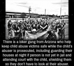 Wholesome biker gang: There is a biker gang from Arizona who help  keep child abuse victims safe while the child's  abuser is prosecuted, including guarding their  houses at night if person is not yet in jail and  attending court with the child, shielding them  so they don't have to look at their abuser. Wholesome biker gang
