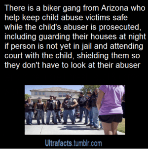 "Af, Being Alone, and America: There is a biker gang from Arizona who  help keep child abuse victims safe  while the child's abuser is prosecuted,  including guarding their houses at night  person is not yet in jail and attending  court with the child, shielding them so  they don't have to look at their abuser  Ultrafacts.tumblr.com fuck-usag: stone-faced-sunset:   anyar0se:  macgyvershe:  mjaydziarand:  instructor144:  bowtomypointlesswords:  hurtlittleboy:  bama-5sos:  copperbadge:  drgaellon:  racethewind10:  rowsdower-saves-us:  your-uncle-dave:  tinyfloatingwhales:  kikithegirl:  uriesays:  clatterbane:  haydengise:  ultrafacts:  groovypirate:  bee-the-gatekeeper:  chauvinistsushi:  bebinn:  hellkatsally:  ultrafacts:  Source   These dudes are fucking legit.  They don't just show up one day in court, either, they actually make friends with the kids and let them know they have a support system and that there are people in the world who care about them and will always have their back.  And less important, but also cool, is that the few times a couple of them have come into my cafe, they've been super friendly and polite and when I told one of the guys that I noticed his Bikers Against Child Abuse patch and wanted him to know how awesome I thought he was because of it, he got kind of shy and blushed and said, ""The kids are the awesome ones, we just let them know they're allowed to be brave.""  The source is long, but so, so good. These men and women are available in 36 states, 24 hours a day to stand guard at home, in court, at school, even if the child has a nightmare. Many of them are survivors of childhood abuse as well, and know what it's like to feel scared and alone.  In court that day, the judge asked the boy, ""Are you afraid?"" No, the boy said. Pipes says the judge seemed surprised, and asked, ""Why not?"" The boy glanced at Pipes and the other bikers sitting in the front row, two more standing on each side of the courtroom door, and told the judge, ""Because my friends are scarier than he is.""   Actual tears.. hnngh  Show me more of people like this, world. I give up on humans too easily.  where do i sign up for this,i want to be in this gang    This is fucking amazing. It may be out of character for me to say this but rock on  Bikers Against Child Abuse was founded in 1995 by a Native American child psychologist whose ride name is Chief, when he came across a young boy who had been subjected to extreme abuse and was too afraid to leave his house. He called the boy to reach out to him, but the only thing that seemed to interest the child was Chief's bike. Soon, some 20 bikers went to the boy's neighborhood and were able to draw him out of his house for the first time in weeks. Chief's thesis was that a child who has been abused by an adult can benefit psychologically from the presence of even more intimidating adults that they know are on their side. ""When we tell a child they don't have to be afraid, they believe us,"" Arizona biker Pipes told azcentral.com. ""When we tell them we will be there for them, they believe us.""( Article) More about BACA, from their site  My parents are a part of this organization and they are metal af They go on runs to protect the child if they feel even the slightest threatened no matter where. If the child needs them to go on vacation with them, they do. Bikers come from across the nation to watch over and take shifts for these kids. And the best part is once you're adopted into this family as a BACA kid, you're always one. Even when you're 40 and the perp gets released from jail, they'll come meet with you and find your best options for avoiding the person and maintaining the life you've built for yourself. Once a BACA child, always a BACA child. In Florida, there's 100% rate for identifying the perp based on the child's testimony. Why? Because BACA stands with the child and supports the child so they feel comfortable enough to point out their attacker.  What's better than a badass biker gang being on your side???  NATIVE AMERICAN CHILD PSYCHOLOGIST WHO IS A BIKER AND NAMED HIMSELF CHIEF HELL YES I'M HERE FOR THAT AND BIKERS BEING BAD ASS TO PROTECT KIDS. HELL YEAH.  it's back! I will always reblog BACA  Damn good people.  I know they wouldn't consider themselves such, but these people are freaking heroes and the world is a better place because of them.   Hey folks, it talks about this in the article but its not mentioned in this post, BACA is a 501 © (3) charity that depends in part on donations to help pay for stuff like gas for their bikes. If you want to help, consider donating.   @copperbadge You like posting about heroes, Sam. Seems like this would be up your alley.  I love these folks! I've reblogged them before but it's wonderful to see the donation information has been added.    Always reblog. Keep doing what you're doing y'all.  Guys? This post changed my life. I saw this post. Forever ago. And thought it was only in america… and wished desperately that they could help me. But then I saw it again, during a bad episode, and checked their site. They aren't just in the USA They're in Canada as well and probably other countries. I met and talked with a native guy who runs the place near me. His name is Shaman. I got in, and I'm considered a BACA child now. Despite being 17, turning 18 when I talked to them. They spent time with me when my abuser was over, they gave me therapy resources. They give you something called a 'level 1′ where they go to your house with as many bikers as they can, i shit you not a solid 20-40 bikers came from even out of province, and met me. I got to choose my biker name and I got a vest with patches on it and my name on it. They all hugged a Teddybear before giving it to me, and told me if I ever felt the BACA bear was running out of love, to give them a call and they'd refill it for me, and then I got a ride on one of their bikes. Just a day or so ago I went to an annual party with them and they we ate food one of them cooked and had a lot of laughs.  I've never felt as loved as I did being a part of the BACA family. They also gave me dog tags with the names, and phone numbers of my 2 workers.  So I can call them whenever I feel scared.  BACA is an absolutely wonderful group that will do everything in it's power to help any child whos been abused.  And it doesn't end when you're 18 either. As long as you get in contact/get your level 1 before you're 18? you're ALWAYS a BACA kid. I'm 18 now and they still invite me to parties, ask me if I'm okay, and are there for me. They're still trying to find me resources for therapy.  BACA has changed my fucking life.  I hope you all can read this, and reblog it knowing from someone who fucking been with them, that they are absolutely amazing.    This is truly amazing, I'm so glad people like this exist  This needs to be reblogged. Because.  Always reblog BACA.   Signal Boosting because the world needs more biker angels.   I will never not reblog this    The only gang I'd beg to join    God I could really use a bear filled with hugs and love by 40 or so tough ass bikers"