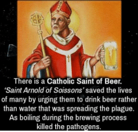 "~ Uncle Ed: There is a Catholic Saint of Beer.  ""Saint Arnold of Soissons' saved the lives  of many by urging them to drink beer rather  than water that was spreading the plague.  As boiling during the brewing process  killed the pathogens. ~ Uncle Ed"