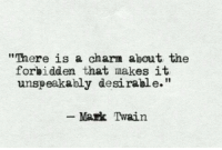"Desirable: ""There is a charm about the  forbidden that makes it  unspeakably desirable.""  Mark Twain"