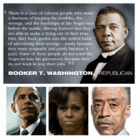 Memes, Race, and Booker T: There is a class of colored people who make  a business of keeping the troubles, the  wrongs, and the hardships of the Negro race  before the public. Having learned that they  are able to make a living out of their trou-  bles, they have grown into the settled habit  of advertising their wrongs partly because  they want sympathy and partly because it  pays. Some of these people do not want the  Negro to lose his grievances, because they  do not want to lose their jobs.  9  BOOKER T. WASHINGTON  REPUBLICAN ~Hollywood