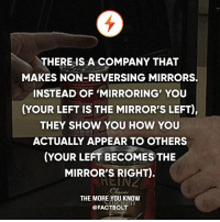 "Memes, The More You Know, and Wikipedia: THERE IS A COMPANY THAT  MAKES NON-REVERSING MIRRORS.  INSTEAD OF MIRRORING YOU  (YOUR LEFT IS THE MIRROR'S LEFT),  THEY SHOW YOU HOW YOU  ACTUALLY APPEAR TO OTHERS  (YOUR LEFT BECOMES THE  MIRROR'S RIGHT).  THE MORE YOU KNOW  @FACTBOLT 😮 Awesome! — ""A non-reversing mirror can be made by connecting two regular mirrors at their edges at a 90 degree angle. If the join is positioned so that it is vertical, an observer looking into the angle will see a non-reversed image."" - Wikipedia — Source: (truemirror) http:-bit.ly-2pg4bs9"