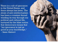 """Memes, Democracy, and Isaac Asimov: There is a cult of ignorance  in the United States, and  there always has been. The  strain of anti-intellectualism  has been a constant thread  winding its way through our  political and cultural life,  nurtured by the false notion  that democracy means that  """"my ignorance is just as  good as your knowledge.""""  Isaac Asimov"""