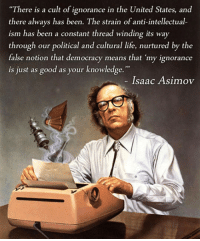 "Life, Good, and United: ""There is a cult of ignorance in the United States, and  there always has been. The strain of anti-intellectual  ism has been a constant thread winding its way  through our political and cultural life, nurtured by the  false notion that democracy means that 'my ignorance  is just as good as your knowledge.""  Isaac Asimov <p>Isaac Asimov Warned Us About It.</p>"