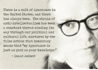 Ignorant, Life, and Memes: There is a cult of ignorance in  the United States, and there  has always been. The strain of  anti-intellectualism has been  a constant thread winding its  way through our political and  cultural life, nurtured by the  false notion that democracy  means that my ignorance is  just as good as your knowledge.'  Isaac Asimov via Hostile Politics