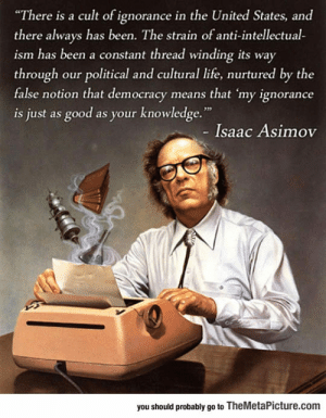 "epicjohndoe:  Isaac Asimov Warned Us About It: ""There is a cult of ignorance in the United States, and  there always has been. The strain of anti-intellectual-  ism has been a constant thread winding its way  through our political and cultural life, nurtured by the  false notion that democracy means that 'my ignorance  is just as good as your knowledge.""  - Isaac Asimov  you should probably go to TheMetaPicture.com epicjohndoe:  Isaac Asimov Warned Us About It"