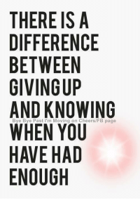 enough: THERE IS A  DIFFERENCE  BETWEEN  GIVING UP  AND KNOWING  WHEN YOU  HAVE HAD  ENOUGH