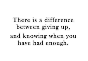 Knowing, You, and When You: There is a difference  between giving up,  and knowing when you  have had enough