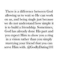 Memes, Miracles, and Being Single: There is a difference between God  allowing us to wait so He can work  on us, and being single just because  we do not understand how simple it  is to build a friendship. Sometimes  God has already done His part and  you expect Him to show you a ring  in a vision rather than you simply  marrying your friend that you can  serve Him with. (a Godly Dating 101 There are times when we expect God to work miracles and He's simply waiting on us. He can open doors, but you have to walk through them.